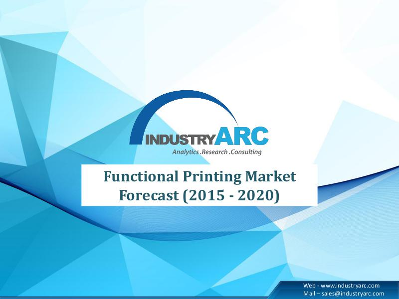 Functional Printing Market Forecast (2015 - 2020) Functional Printing Market Forecast (2015 - 2020)