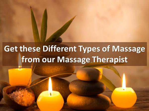 Get these Different Types of Massage from our Massage Therapist Get these Different Types of Massage