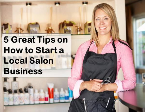 5 Great Tips on How to Start a Local Salon Business Tips to Start a Local Salon Business