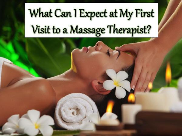 What Can I Expect at My First Visit to a Massage Therapist? First Visit to a Massage Therapist