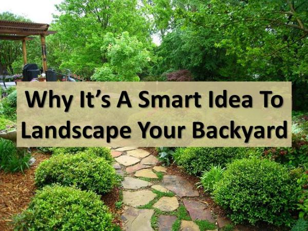 Why it's a smart idea to landscape your backyard Why it's a smart idea to landscape your backyard