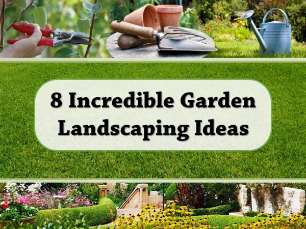 8 Incredible Garden Landscaping Ideas 8 Incredible Garden Landscaping Ideas
