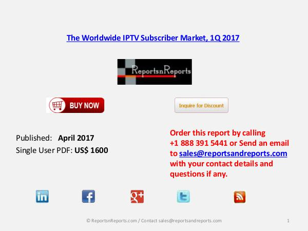 The Worldwide IPTV Subscriber Market, 1Q 2017 April 2017