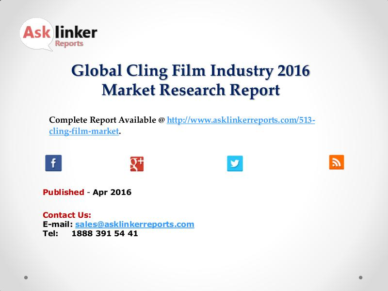 Global Cling Film Market Production and Industry Share Forecast 2016 Apr 2016