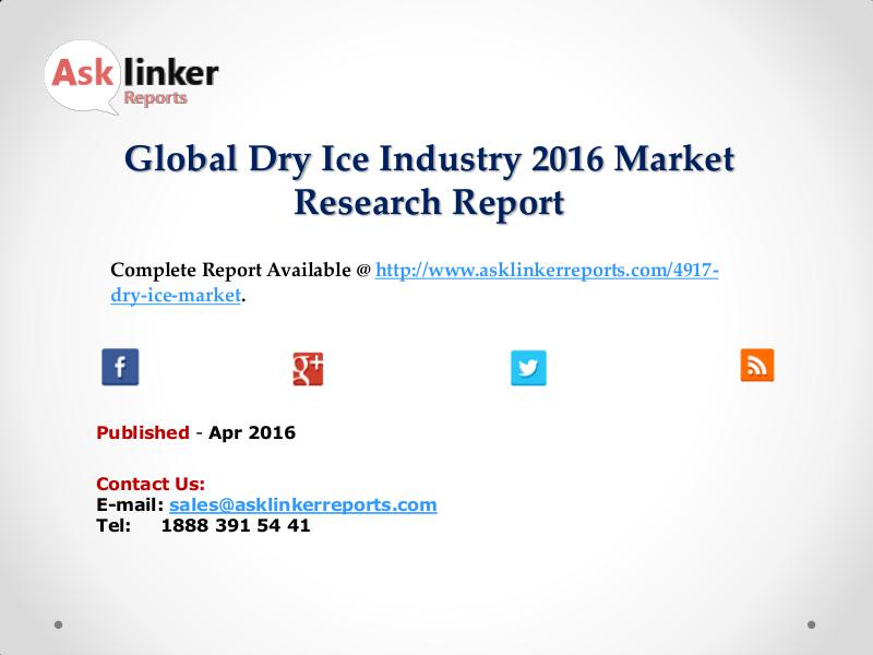 Global Dry Ice Market Production and Industry Share Forecast 2016 Apr 2016