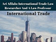 Ari Afilalo: International Trade Law Researcher And A Law Professor