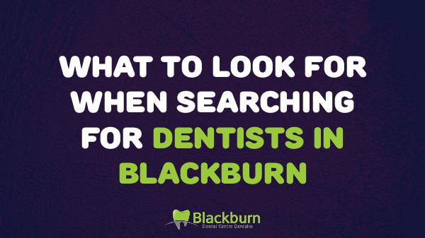 Dentists in Blackburn What to Look for When Searching for Dentists in Bl