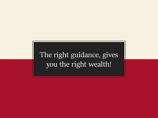The right guidance, gives you the right wealth! The right guidance, gives you the right wealth!