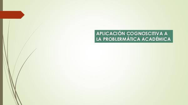 APLICACIONES COGNOISCITIVAS A PROBLEMÁTICA ACADÉMICA PROCESOS COGNOSCITIVOS 2