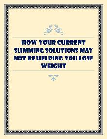 How Your Current Slimming Solutions May Not Be Helping You Lose Weigh