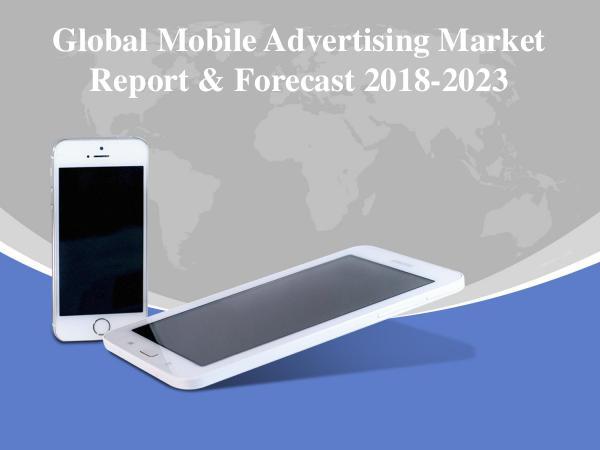 Global Mobile Advertising Market Report & Forecast 2018-2023 Global Mobile Advertising Market Report & Forecast