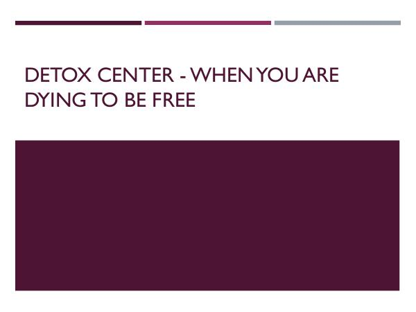 Detox Center - When You Are Dying To Be Free