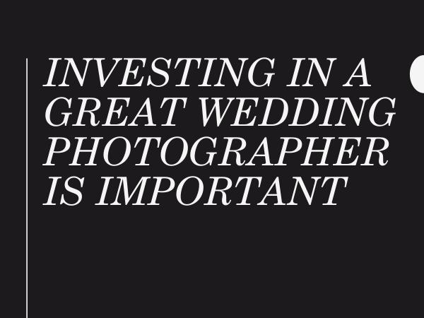 Investing In A Great Wedding Photographer Is Impor