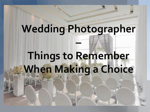 Wedding Photographer - Things to Remember When Mak