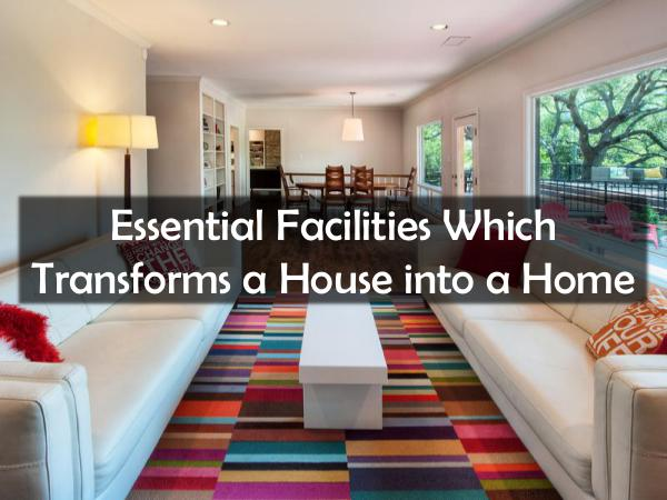 Essential Facilities Which Transforms a House into a Home Essential Facilities Which Transforms a House