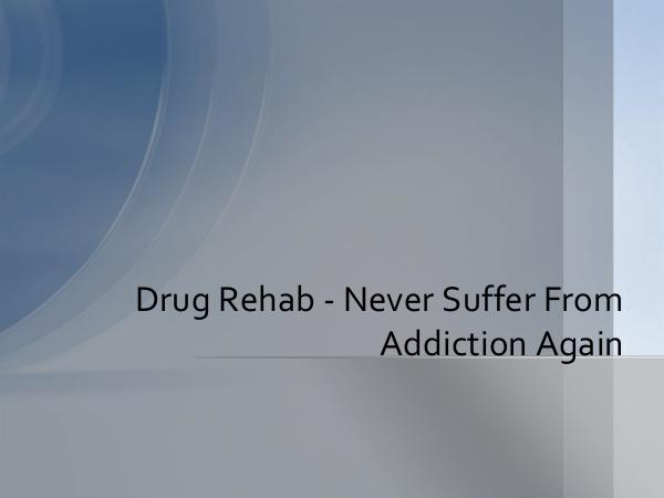 Drug Rehab - Never Suffer From Addiction Again