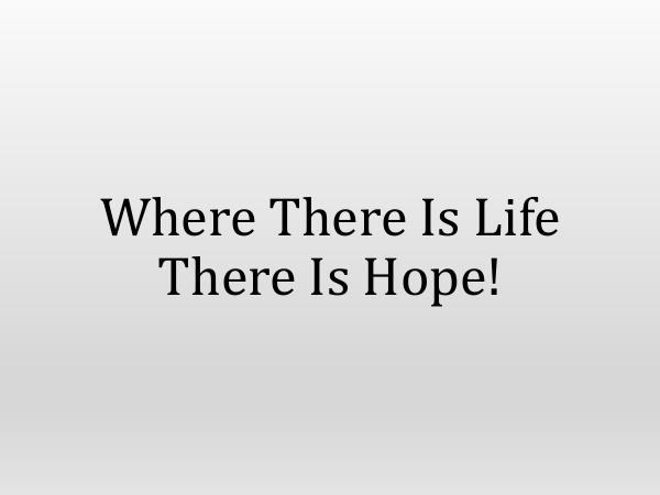 Where There Is Life There Is Hope!