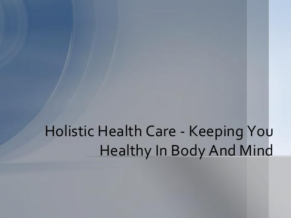 Holistic Health Care - Keeping You Healthy In Body