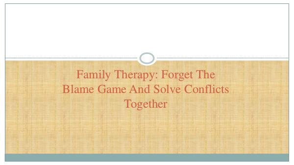 Family Therapy: Forget The Blame Game And Solve Co