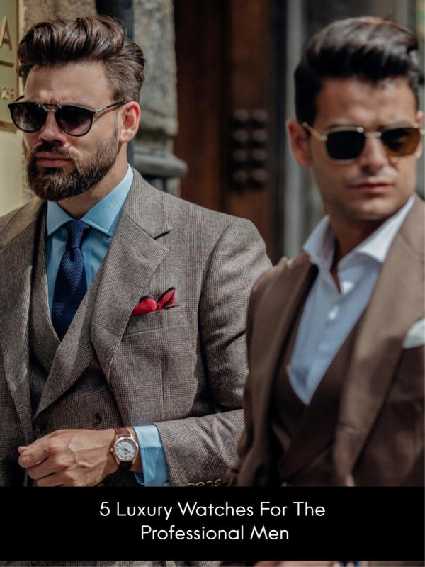 5 Luxury Watches For the Professional Men 5 Luxury Watches For the Professional Men
