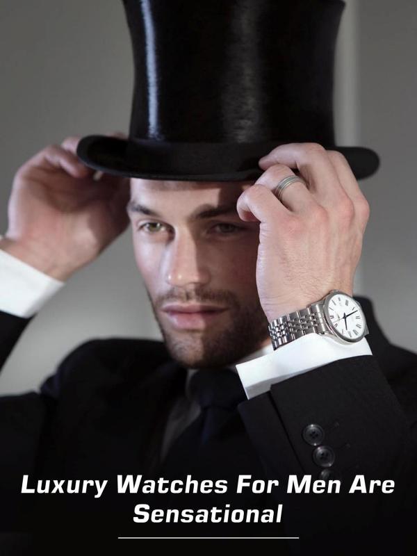 Luxury Watches for Men are Sensational Luxury Watches for Men are Sensational
